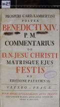 PROSPERI CARD. LAMBERTINI POSTEA BENEDICTI XIV. P.M. COMMENTARIUS DE D.N. JESU CHRISTI MATRISQUE EJUS FESTIS EX EDITIONE PATAVIENSI (odkaz v elektronickém katalogu)