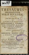 THESAURUS INEXHAUSTUS VERAE ECCLESIAE, SIVE TRACTATUS DE INDULGENTIIS RECENTISSIMIS S. CONGREGATIONIS AC SS. RELIQUIIS PRAEPOSITAE, SUMMORUMQUE PONTIFICUM DECRETIS CONFORMATUS, ADDITA APPENDICE DE INDULGENTIIS SERAPHICO ORDINI S. PATRIARCHAE FRANCISCI CONCESSIS  (odkaz v elektronickém katalogu)
