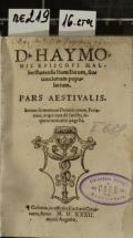 D. HAYMONIS EPISCOPI HALberstattensis Homiliarum, siue concionum popularium. PARS AESTIVALIS : Seriem sermonum Dominicarum, Feriarum, atq[ue] etiam de sanctis, sequens indicabit pagella (odkaz v elektronickém katalogu)