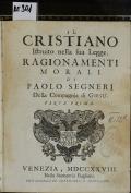 IL CRISTIANO Istruito nella sua Legge : RAGIONAMENTI MORALI DI PAOLO SEGNERI Della Compagnia di GIESU'. PARTE PRIMA (odkaz v elektronickém katalogu)