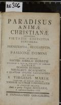 PARADISUS ANIMAE CHRISTIANAE : LECTISSIMA PIETATIS EXERCITIA CONTINENS DE POENITENTIA, EUCHARISTIA, ET PASSIONE DOMINI  (odkaz v elektronickém katalogu)