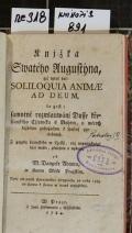 Knjžka Swatého Augustýna, gjž titul dal: SOLILOQUIA ANIMAE AD DEUM, to gest: samotné rozmlauwánj Dusse křesťanského Cžlowěka s Bohem, o wěcech každému pobožnému k spasenj potřebných  (odkaz v elektronickém katalogu)