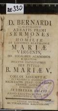 D. BERNARDI CLARAEVALLENSIS ABBATIS PRIMI SERMONES ET HOMILIAE DE LAUDIBUS BEATISSIMAE MARIAE VIRGINIS, DD. SODALIBUS ACADEMICIS E QUATUOR INCLYTIS FACULTATIBUS SEB TITULO B. MARIAE V. IN COELOS ASSUMPTAE, IN CAESARO ET ACADEMICO SOCIETATIS JESU COLLEGIO VIENNAE AUSTRIAE CONGREGATIS IN STRENAM OBLATI ANNO SALUTIS M. DCC. LVI. SODALITATIS C. LXXVII. (odkaz v elektronickém katalogu)