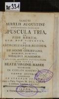 SANCTI AURELII AUGUSTINI HIPPONENSIS EPISCOPI OPUSCULA TRIA, DE FIDE RERUM, QUA NON VIDENTUR, DE CATECHIZANDIS RUDIBUS, ET DE AGONE CHRISTIANO, DOMINIS, DOMINIS SODALIBUS ACADEMICIS QUATUOR INCLYTIS FACULTATIBUS SUB TITULO BEATAE VIRGINIS MARIAE GLORIOSE IN COELOS ASSUMPTAE, VIENNAE AUSTRIAE CONGREGATIS IN STRENAM OBLATA. Anno a Partu Virginis M. DCC. LXXVI. a confirmata Sodalitate CXCVII. (odkaz v elektronickém katalogu)