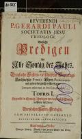 REVERENDI P. GERARDI PAULI SOCIETATIS JESU THEOLOGI, Vielfache Predigen Auf Alle Sontäg des Jahrs : Wie auch Dreyfache Fasten- verschiedene Feyertags- Kirchweyhe- Primiz- Ehren- Professions- und andere dergleichen Predigen, Jetzt zum ersten mal an den Tag gebracht. Tomus I., Begreifft die Sontäg-Predigen von dem ersten Sonntag im Advent biß Ostern, Nebst Dreyfachen Fasten-Predigen (odkaz v elektronickém katalogu)