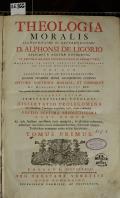 THEOLOGIA MORALIS ILLVSTRISSIMI AC REVERENDISSIMI D. APHONSI DE LIGORIO EPISCOPI S. AGATHAE GOTHORUM, ET RECTORIS MAJORIS CONGREGATIONIS SS. REDEMPTORIS, ADIUNCTA IN CALCE PERUTILI INSTRUCTIONE AD PRAXIM CONFESSARIORUM, UNA CUM ILLUSTRISSIMI AD REVERENDISSIMI JOANNIS DOMINICI MANSI ARCHIEPISCOPI LUCENSIS EPITOME DOCTRIAE MORALIS, ET CANONICAE EX OPERIBUS BENEDICTI XIV. : Nunc primum ab eodem Auctore plurimis additamentis illustrata, & pluribus in locis correcta. ACCEDIT ETIAM PRAESTANTISSIMI THEOLOGI DISSERTATIO PROLEGOMENA De Casuisticae Theologiae originibus, locis, atque praestantia. TOMUS PRIMUS (odkaz v elektronickém katalogu)