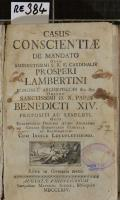 CASUS CONSCIENTIAE DE MANDATO OLIM EMINENTISSIMI S.R.E. CARDINALIS PROSPERI LAMBERTINI BONONIAE ARCHIEPISCOPI &c. &c. DEINDE SANCTISSIMI D.N. PAPAE BENEDICTI XIV. PROPOSITI AC RESOLUTI : OPUS CONFESSARIIS OMNIBUS ATQUE ANIMARUM CURAM GERENTIBUS PERUTILE AC NECESSARIUM. CUM INDICE LOCUPLETISSIMO (odkaz v elektronickém katalogu)