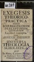 EXEGESIS THEORICO-PRACTICA SUPER ECCLESIASTICORUM PRAECEPTORUM QUINARIUM Laconice concepta, CUM ANNEXIS THESIBUS EX UNIVERSA THEOLOGIA SCHOLASTICA  (odkaz v elektronickém katalogu)