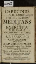 CAPUCINUS SOLITARIUS PER DECEM DIES MEDITANS SIVE EXERCITIA SPIRITUALIA ACCOMMODATA AD USUM F.F. MINORUM S.P. FRANCISCI CAPUCINORUM  (odkaz v elektronickém katalogu)