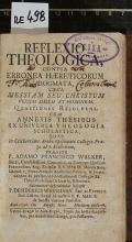 REFLEXIO THEOLOGICA, CONTRA ERRONEA HAERETICORUM DOGMATA, CIRCA MESSIAM SEU CHRISTUM VERUM DEUM ET HOMINEM : QUAESTIONES RESOLVENS. CUM ANNEXIS THESIBUS EX UNIVERSA THEOLOGIA SCHOLASTICA  (odkaz v elektronickém katalogu)