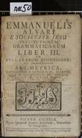 EMMANUELIS ALVARI E SOCIETATE JESU INSTITUTIONUM GRAMMATICARUM LIBER III. DE SYLLABARUM DIMENSIONE : CUI ADJUNGUNTUR ARS METRICA, CANDIDATUS RHETORICAE, ALIAQUE, QUAE IN HUMANITATIS, SEU POESEOS SCHOLA FERE PRAELEGI SOLENT (odkaz v elektronickém katalogu)