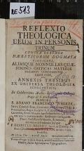 REFLEXIO THEOLOGICA DEUM IN PERSONIS TRINUM CONTRA ERRONEA HAERETICORUM DOGMATA VINDICANS, ALIASQUE NONNULLAS QUAESTIONES CRITICAS MATERIAE PRAESENTI CONGRUENTES RESOLVENS, CUM ANNEXIS THESIBUS EX UNIVERSA THEOLOGIA SCHOLASTICA  (odkaz v elektronickém katalogu)