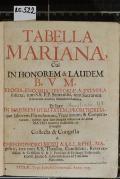 TABELLA MARIANA, Cui IN HONOREM & LAUDEM B. V. M. ELOGIA, ENCOMIA, HISTORIAE, & EXEMPLA inserta, tum S.S. P.P. Sentetiis, tum Sacrarum litterarum textibus firmissime stabilita  (odkaz v elektronickém katalogu)