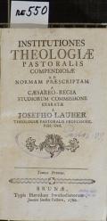 INSTITUTIONES THEOLOGIAE PASTORALIS COMPENDIOSAE AD NORMAM PRAESCRIPTAM A CAESAREO-REGIA STUDIORUM COMMISSIONE EXARATAE. Tomus Primus  (odkaz v elektronickém katalogu)