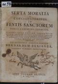 SERTA MORALIA A CONCIONATORIBUS IN FESTIS SANCTORUM POPULO A CATHEDRA EXHIBENDA, EX FLORIBUS SACRAE SCRIPTURAE, SENTENTIIS SS. PATRUM, APOPHTHEGMATIBUS ILLUSTRIUM VIRORUM, RATIONIS DICTAMINE, SIMILITUDINIBUS, COMPARATIONIBUS A PROPRIETATIBUS RERUM NATURALIUM DESUMPTIS, EXEMPLIS IMITANDIS, AUT FUGIENDIS CONTEXTA  (odkaz v elektronickém katalogu)