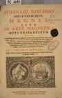 ATHANASII KIRCHERI SOCIETATIS IESV. MAGNES SIVE DE ARTE MAGNETICA OPVS TRIPARTITUM QVO Vniuersa Magnetis Natura, eiusque in omnibus Scientijs & Artibus vsus, noua methodo explicatur