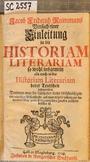 Jacob Friederich Reimmans Versuch einer Einleitung in die HISTORIAM LITERARIAM so wohl insgemein als auch in die Historiam Literariam derer Teutschen insonderheit